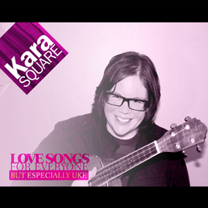 .Out Now EVERYWHERE: Kara Square's 'Love Songs for Everyone but Especially Uke'.